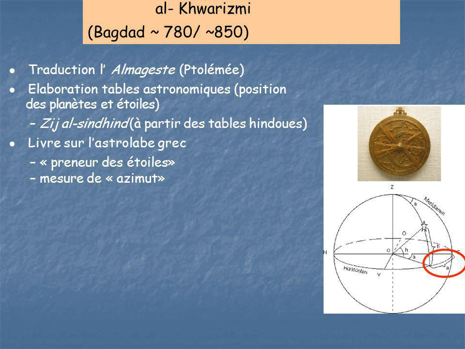 al- Khwarizmi (Bagdad ~ 780/ ~850)  Traduction l' Almageste (Ptolémée)  Elaboration tables astronomiques (position des planètes et étoiles) – Zij al