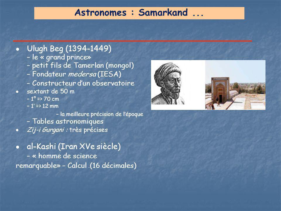 Astronomes : Samarkand...  Ulugh Beg (1394-1449) – le « grand prince» – petit fils de Tamerlan (mongol) – Fondateur medersa (IESA) – Constructeur d'u