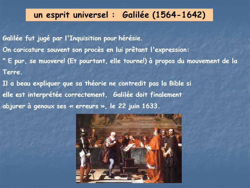 un esprit universel : Galilée (1564-1642) Galilée fut jugé par l'Inquisition pour hérésie. On caricature souvent son procès en lui prêtant l'expressio