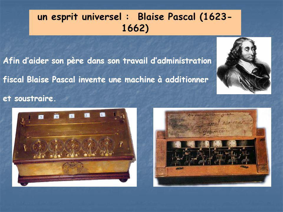 un esprit universel : Blaise Pascal (1623- 1662) Afin d'aider son père dans son travail d'administration fiscal Blaise Pascal invente une machine à ad