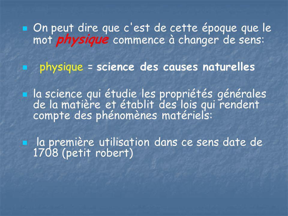 On peut dire que c'est de cette époque que le mot physique commence à changer de sens: physique = science des causes naturelles la science qui étudie