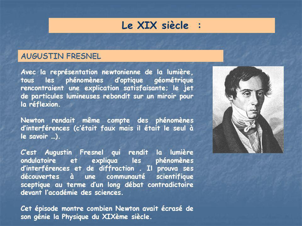 Le XIX siècle : AUGUSTIN FRESNEL Avec la représentation newtonienne de la lumière, tous les phénomènes d'optique géométrique rencontraient une explica