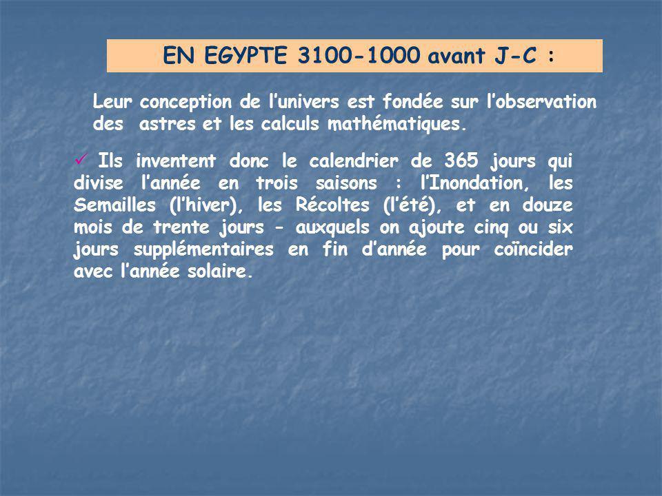 EN EGYPTE 3100-1000 avant J-C : Leur conception de l'univers est fondée sur l'observation des astres et les calculs mathématiques. Ils inventent donc