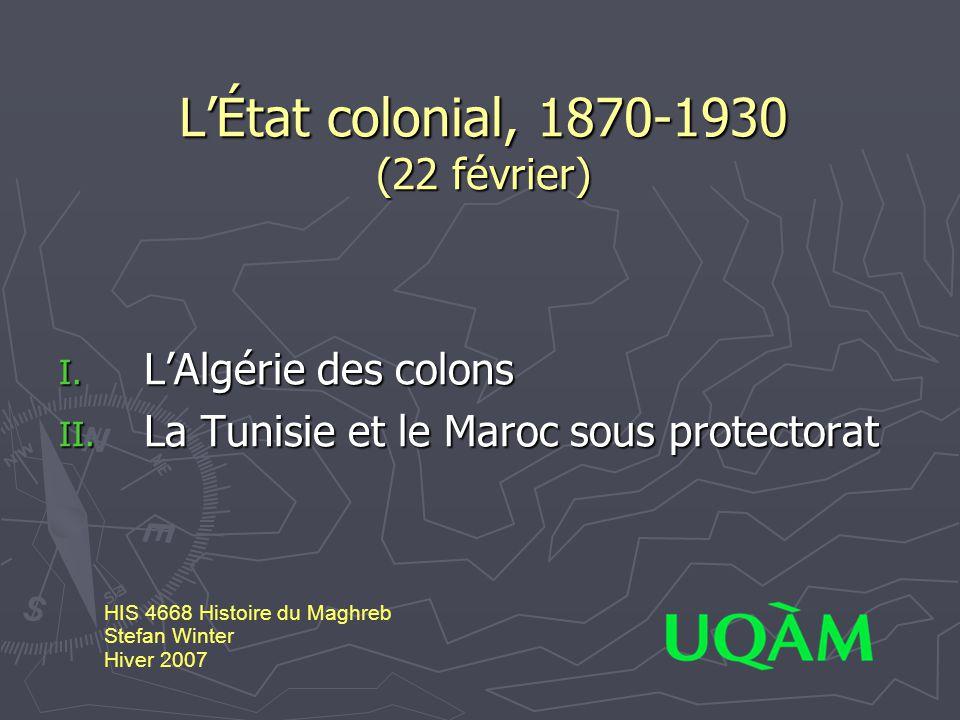 L'État colonial, 1870-1930 (22 février) I. L'Algérie des colons II. La Tunisie et le Maroc sous protectorat HIS 4668 Histoire du Maghreb Stefan Winter