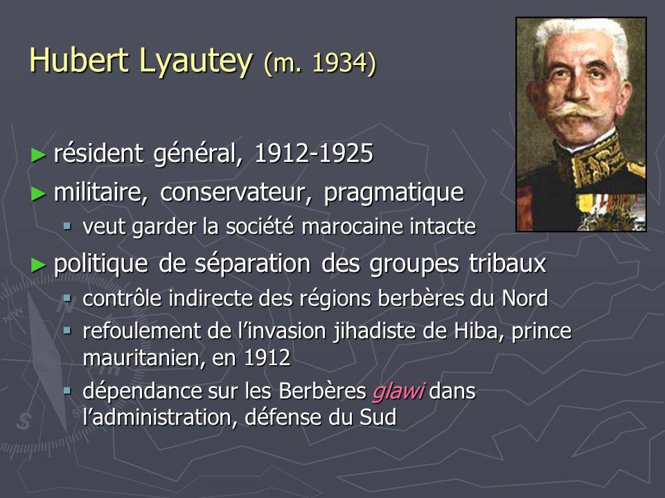 Hubert Lyautey (m. 1934) ► résident général, 1912-1925 ► militaire, conservateur, pragmatique  veut garder la société marocaine intacte ► politique d