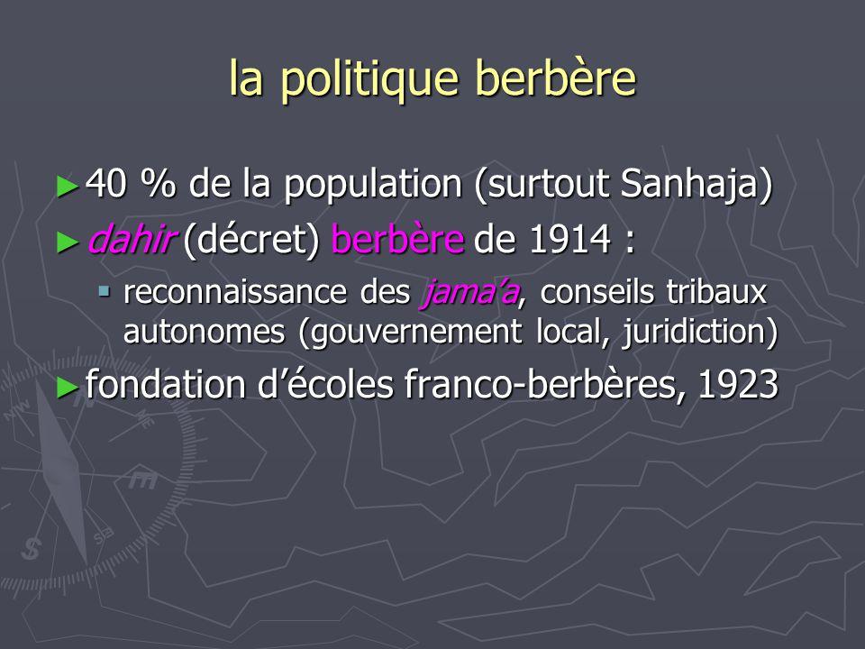 la politique berbère ► 40 % de la population (surtout Sanhaja) ► dahir (décret) berbère de 1914 :  reconnaissance des jama'a, conseils tribaux autono