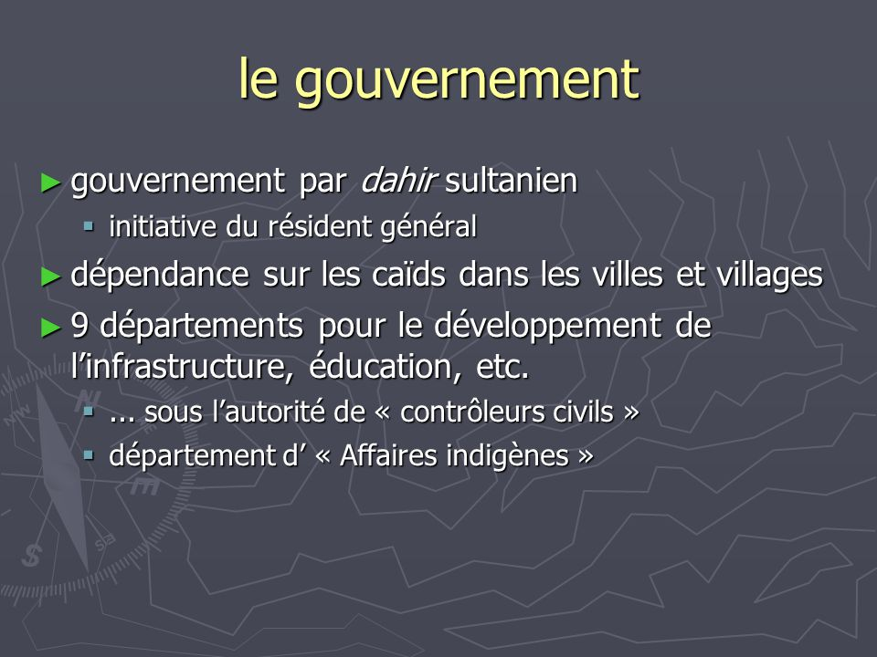 le gouvernement ► gouvernement par dahir sultanien  initiative du résident général ► dépendance sur les caïds dans les villes et villages ► 9 départe