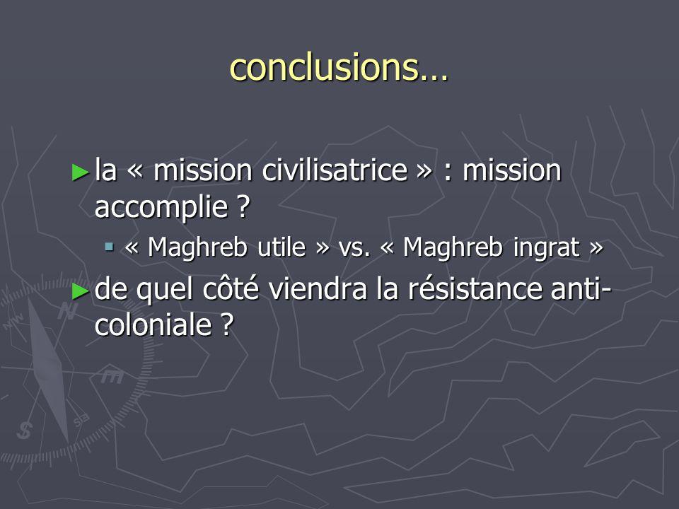 conclusions… ► la « mission civilisatrice » : mission accomplie ?  « Maghreb utile » vs. « Maghreb ingrat » ► de quel côté viendra la résistance anti
