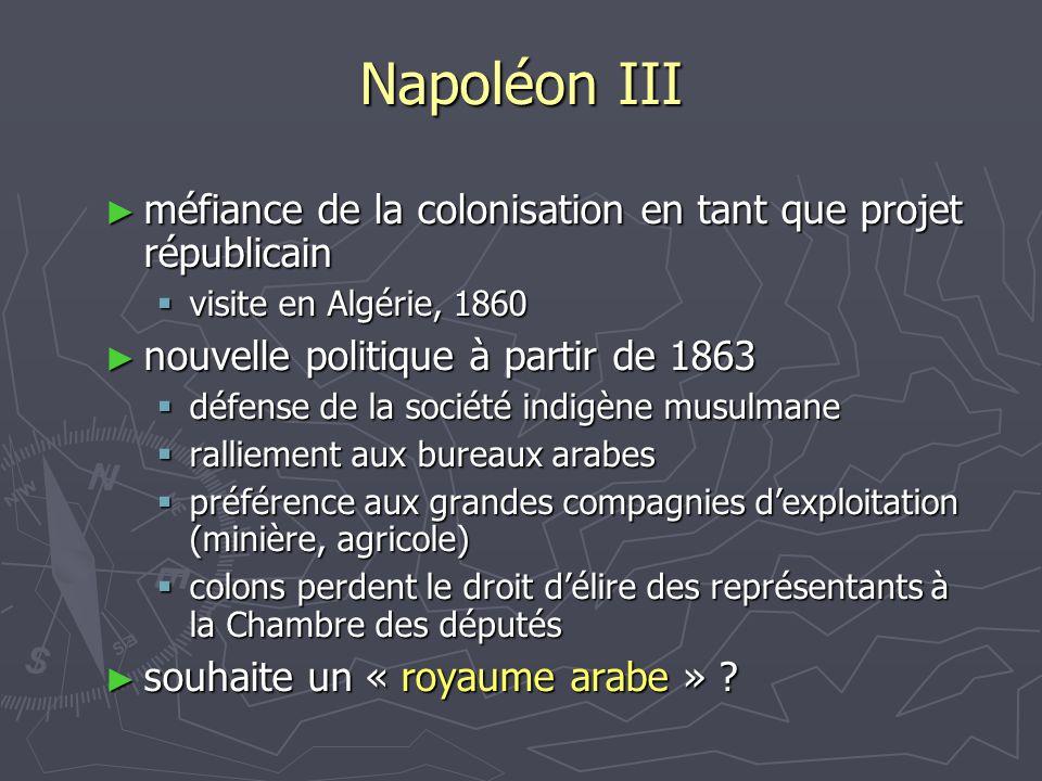 Napoléon III ► méfiance de la colonisation en tant que projet républicain  visite en Algérie, 1860 ► nouvelle politique à partir de 1863  défense de