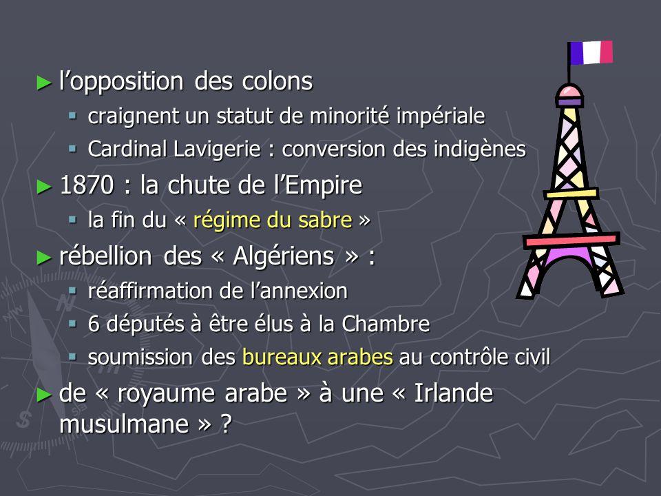 ► l'opposition des colons  craignent un statut de minorité impériale  Cardinal Lavigerie : conversion des indigènes ► 1870 : la chute de l'Empire 