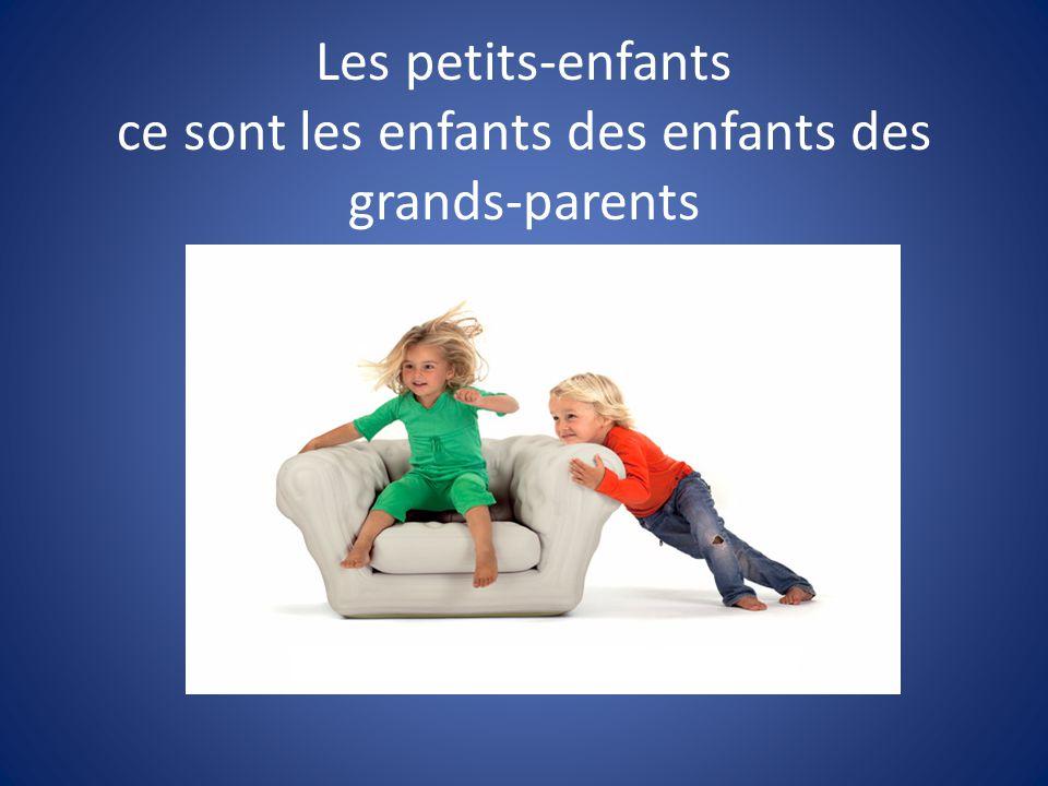 Les petits-enfants ce sont les enfants des enfants des grands-parents