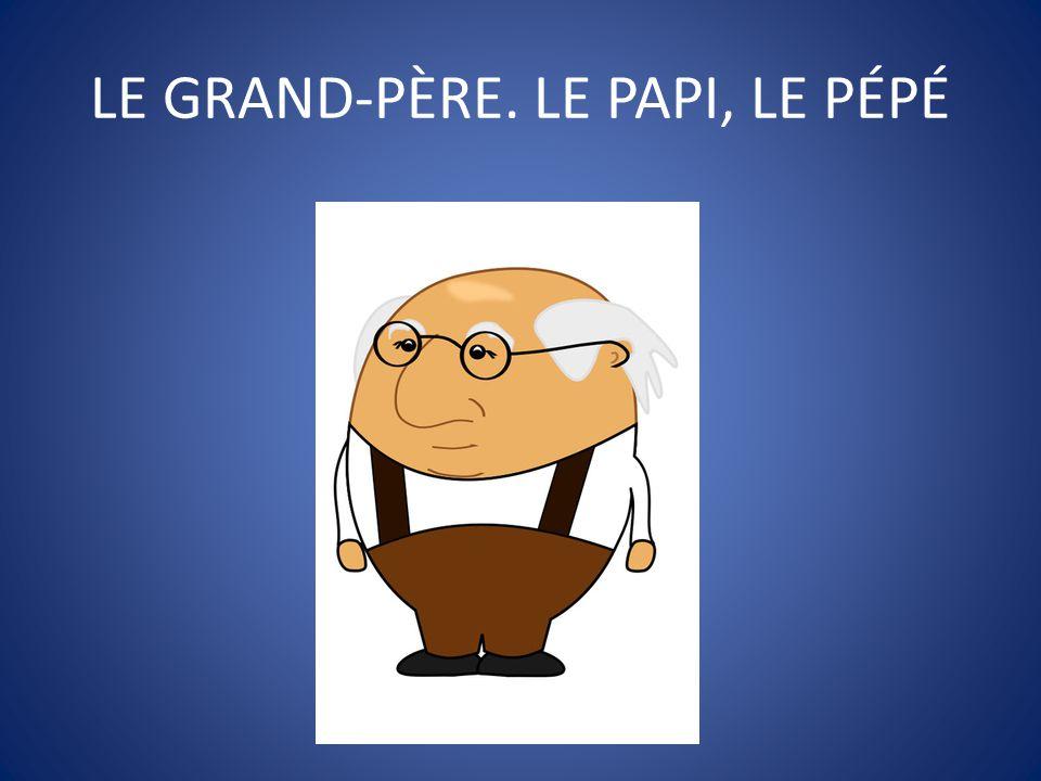 LE GRAND-PÈRE. LE PAPI, LE PÉPÉ