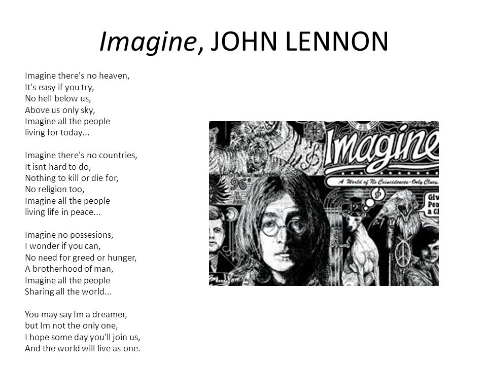 Imagine, JOHN LENNON Imagine there's no heaven, It's easy if you try, No hell below us, Above us only sky, Imagine all the people living for today...