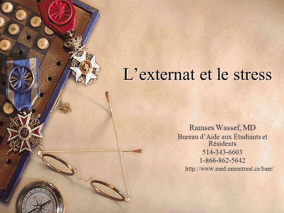 L'externat et le stress Ramses Wassef, MD Bureau d'Aide aux Étudiants et Résidents 514-343-6603 1-866-862-5642 http://www.med.umontreal.ca/baer/