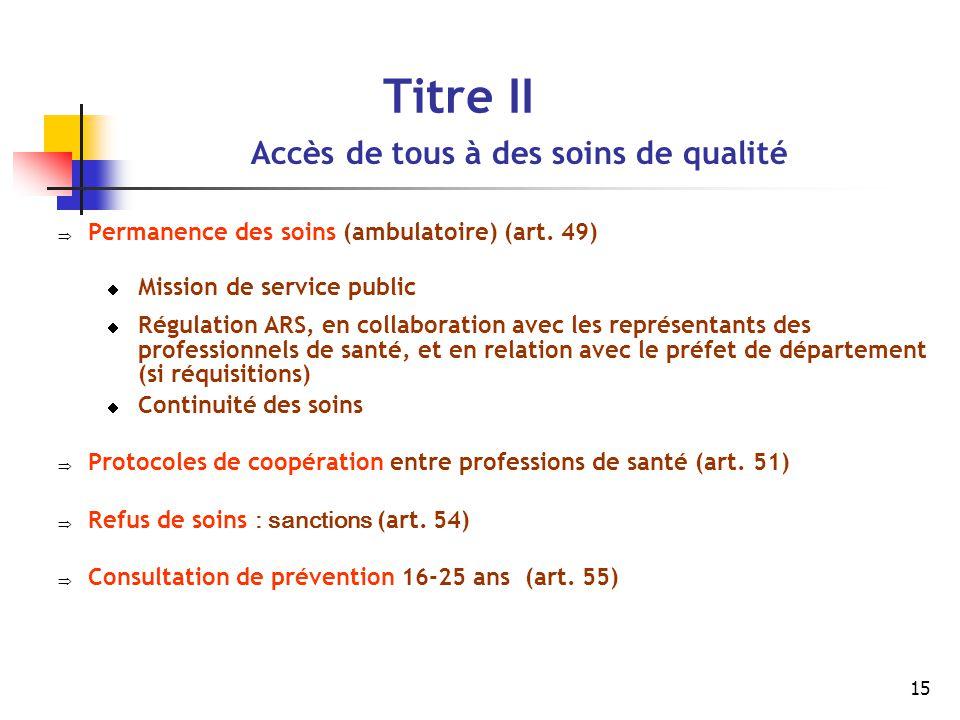 15 Titre II Accès de tous à des soins de qualité  Permanence des soins (ambulatoire) (art. 49)  Mission de service public  Régulation ARS, en colla
