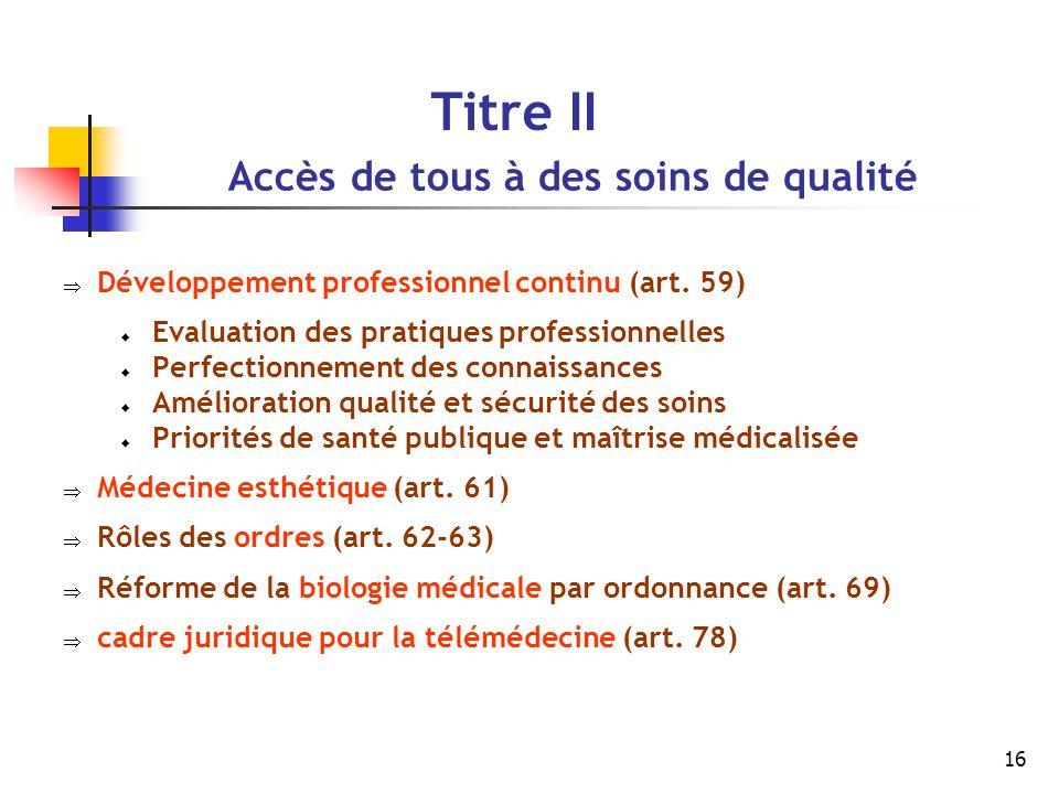 16 Titre II Accès de tous à des soins de qualité  Développement professionnel continu (art. 59)  Evaluation des pratiques professionnelles  Perfect