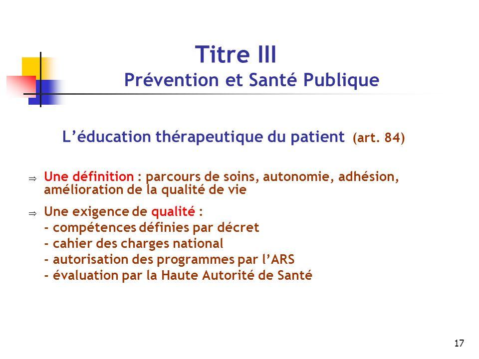 17 Titre III Prévention et Santé Publique L'éducation thérapeutique du patient (art. 84)  Une définition : parcours de soins, autonomie, adhésion, am