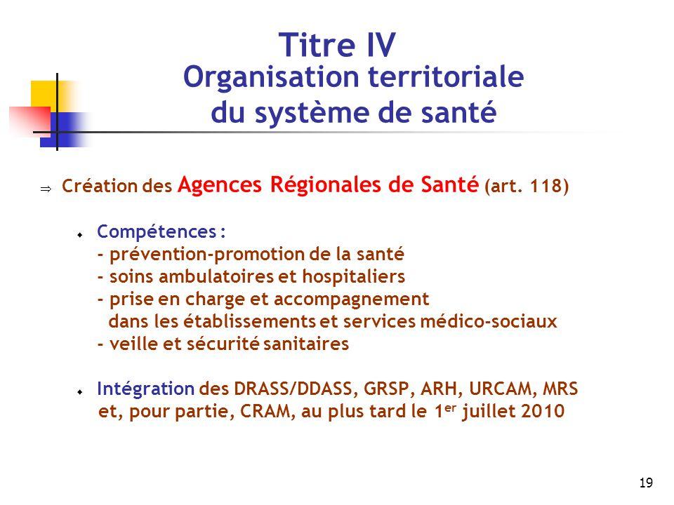19 Titre IV Organisation territoriale du système de santé  Création des Agences Régionales de Santé (art. 118)  Compétences : - prévention-promotion