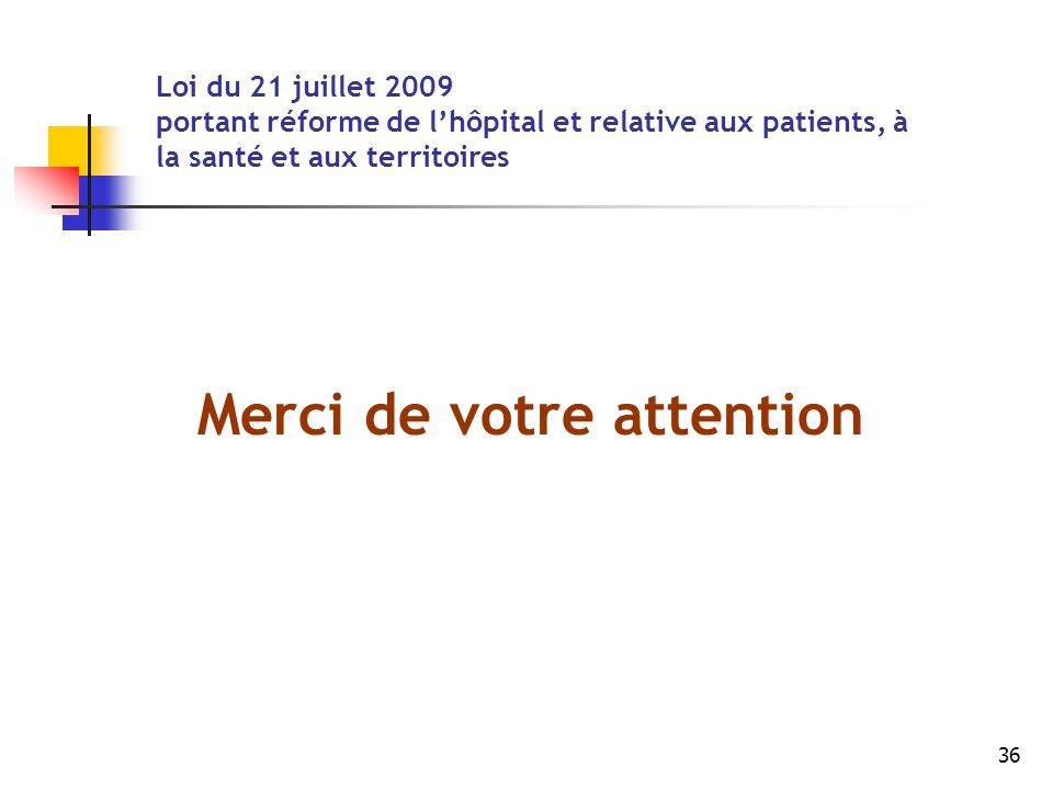 36 Merci de votre attention Loi du 21 juillet 2009 portant réforme de l'hôpital et relative aux patients, à la santé et aux territoires