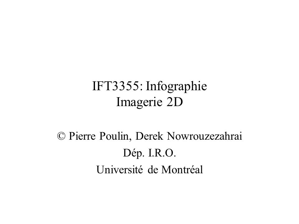IFT3355: Infographie Imagerie 2D © Pierre Poulin, Derek Nowrouzezahrai Dép. I.R.O. Université de Montréal