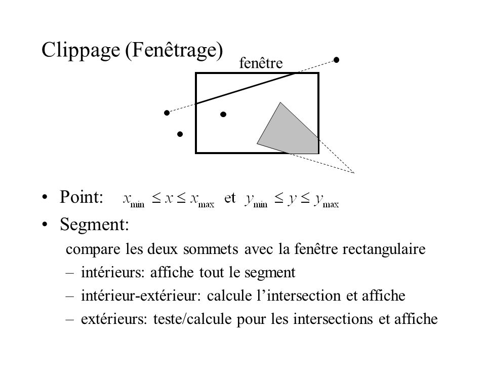 Clippage (Fenêtrage) Point: Segment: compare les deux sommets avec la fenêtre rectangulaire –intérieurs: affiche tout le segment –intérieur-extérieur: