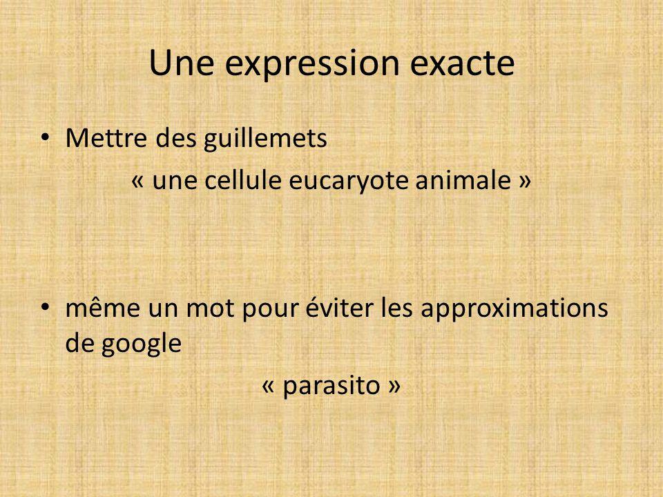 Une expression exacte Mettre des guillemets « une cellule eucaryote animale » même un mot pour éviter les approximations de google « parasito »