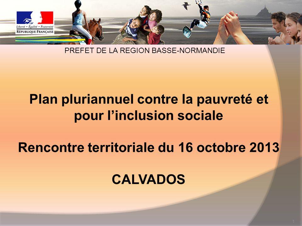 Plan pluriannuel contre la pauvreté et pour l'inclusion sociale Rencontre territoriale du 16 octobre 2013 CALVADOS 1 PREFET DE LA REGION BASSE-NORMANDIE