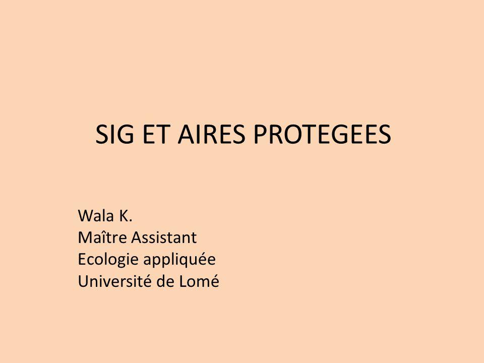 SIG ET AIRES PROTEGEES Wala K. Maître Assistant Ecologie appliquée Université de Lomé