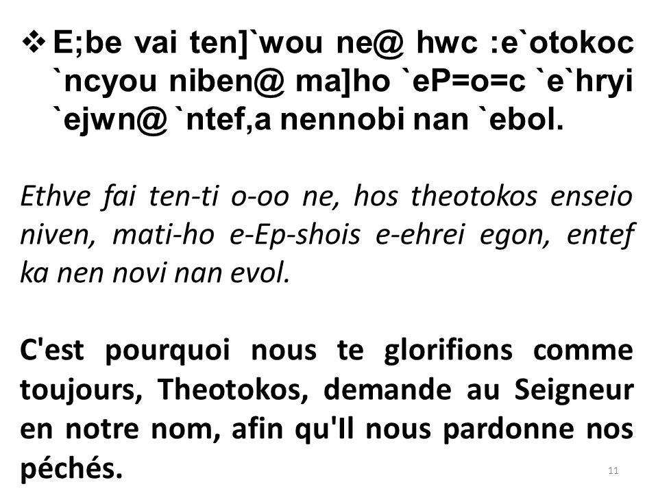  E;be vai ten]`wou ne@ hwc :e`otokoc `ncyou niben@ ma]ho `eP=o=c `e`hryi `ejwn@ `ntef,a nennobi nan `ebol.