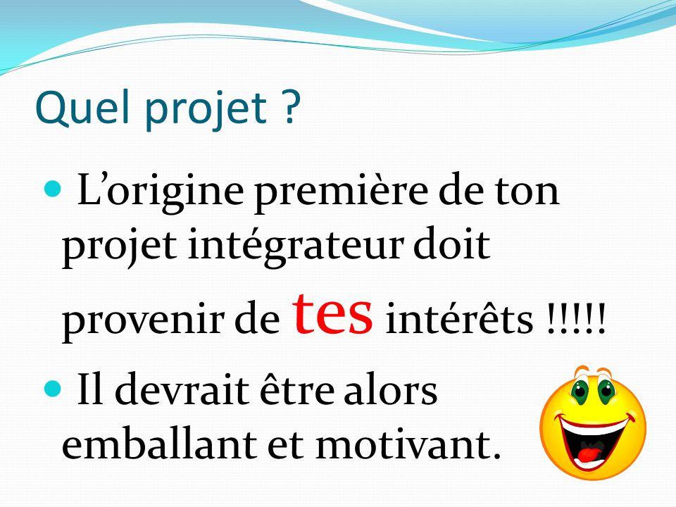 Quel projet ? L'origine première de ton projet intégrateur doit provenir de tes intérêts !!!!! Il devrait être alors emballant et motivant.