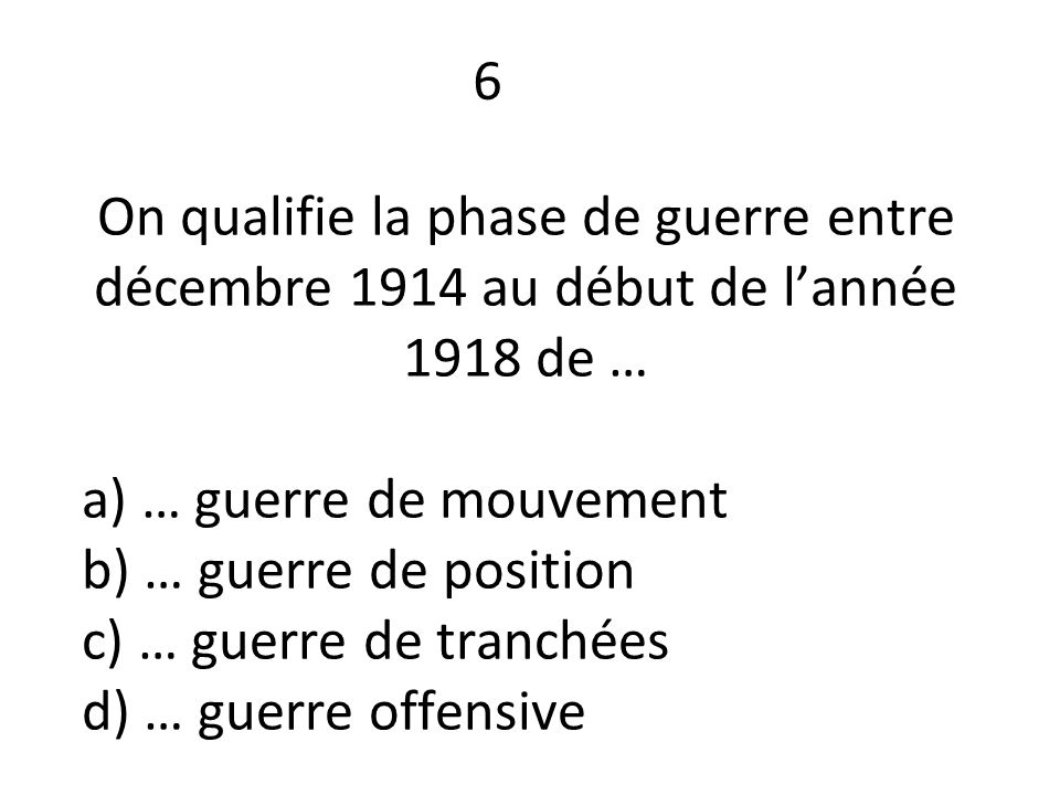 On qualifie la phase de guerre entre décembre 1914 au début de l'année 1918 de … a) … guerre de mouvement b) … guerre de position c) … guerre de tranchées d) … guerre offensive 6