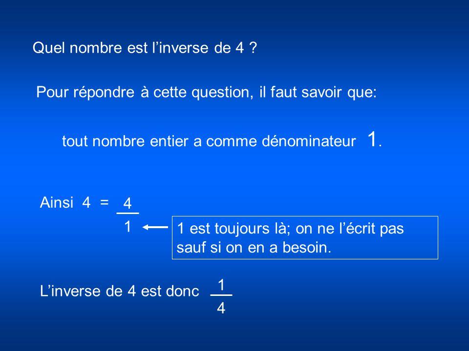 Quel nombre est l'inverse de 4 ? Pour répondre à cette question, il faut savoir que: tout nombre entier a comme dénominateur 1. Ainsi 4 = 4 1 1 est to