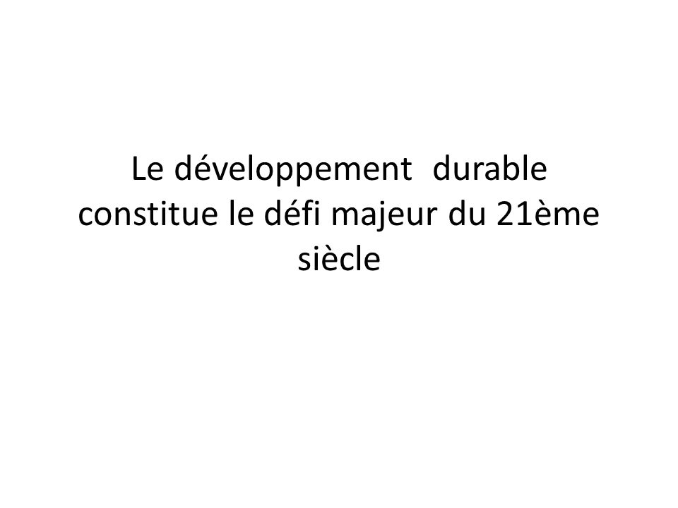 Le développement durable constitue le défi majeur du 21ème siècle