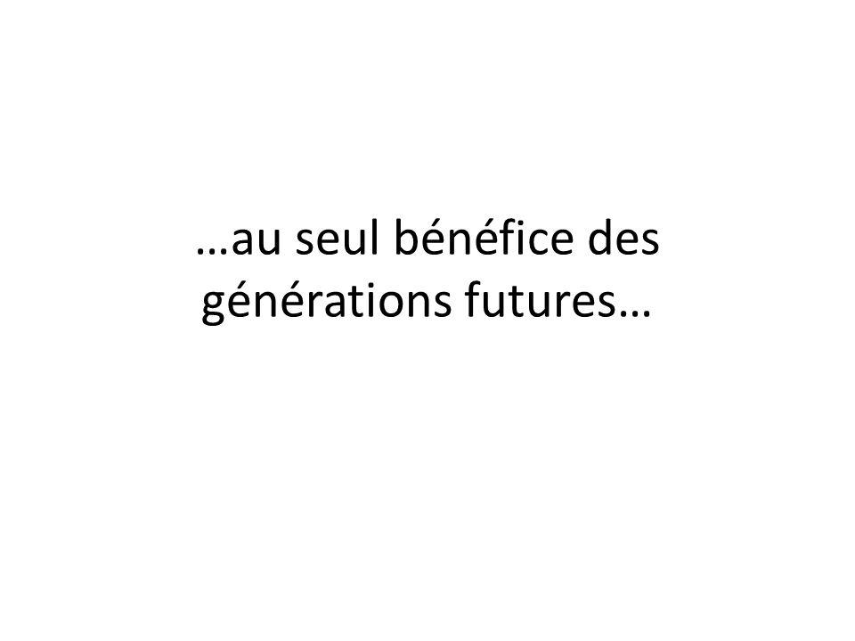 …au seul bénéfice des générations futures…