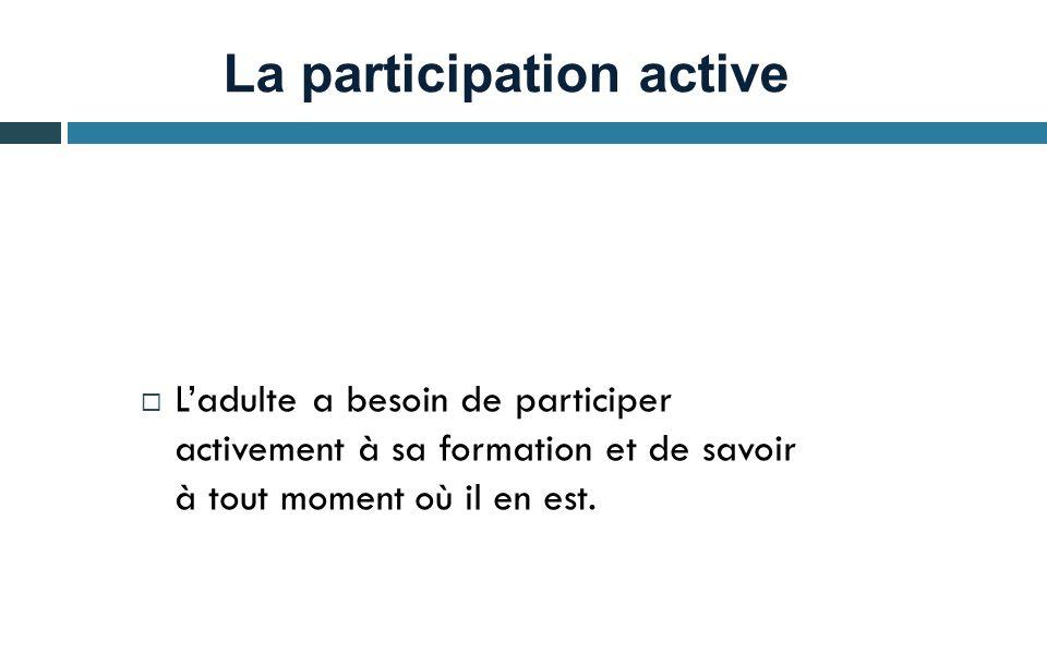 La participation active  L'adulte a besoin de participer activement à sa formation et de savoir à tout moment où il en est.