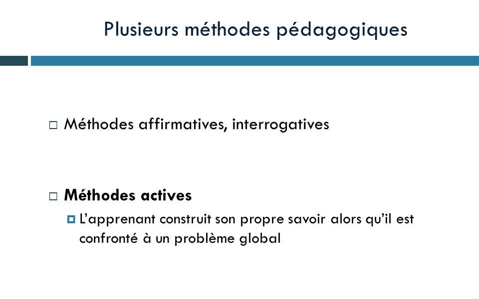 Plusieurs méthodes pédagogiques  Méthodes affirmatives, interrogatives  Méthodes actives  L'apprenant construit son propre savoir alors qu'il est confronté à un problème global