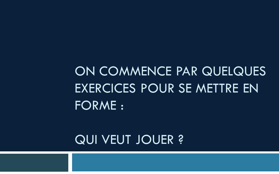 ON COMMENCE PAR QUELQUES EXERCICES POUR SE METTRE EN FORME : QUI VEUT JOUER ?