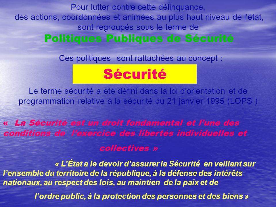 Pour lutter contre cette délinquance, des actions, coordonnées et animées au plus haut niveau de l'état, sont regroupés sous le terme de Politiques Publiques de Sécurité Ces politiques sont rattachées au concept : Sécurité Le terme sécurité a été défini dans la loi d'orientation et de programmation relative à la sécurité du 21 janvier 1995 (LOPS ) « La Sécurité est un droit fondamental et l'une des conditions de l'exercice des libertés individuelles et collectives » « L'État a le devoir d'assurer la Sécurité en veillant sur l'ensemble du territoire de la république, à la défense des intérêts nationaux, au respect des lois, au maintien de la paix et de l'ordre public, à la protection des personnes et des biens »