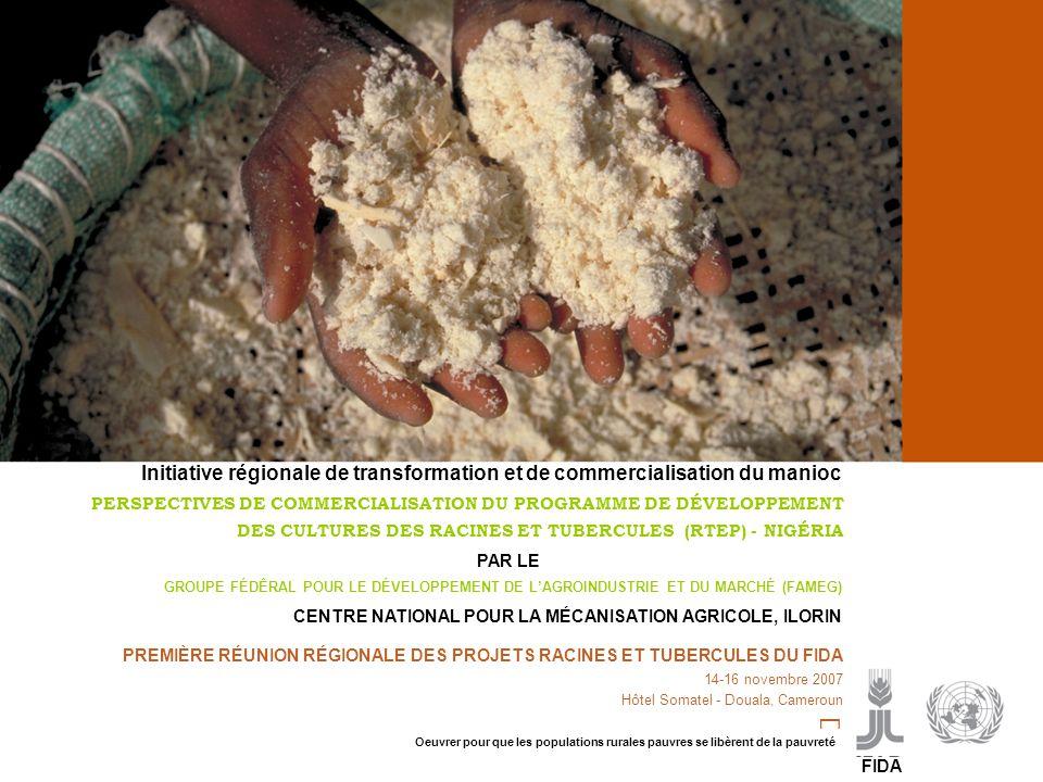 Cassava processing and marketing P PREMIÈRE RÉUNION RÉGIONALE DES PROJETS RACINES ET TUBERCULES DU FIDA 14-16 novembre 2007 Hôtel Somatel - Douala, Cameroun PERSPECTIVES DE COMMERCIALISATION DU PROGRAMME DE DÉVELOPPEMENT DES CULTURES DES RACINES ET TUBERCULES (RTEP) - NIGÉRIA CENTRE NATIONAL POUR LA MÉCANISATION AGRICOLE, ILORIN GROUPE FÉDÊRAL POUR LE DÉVELOPPEMENT DE L'AGROINDUSTRIE ET DU MARCHÉ (FAMEG) Initiative régionale de transformation et de commercialisation du manioc PAR LE FIDA Oeuvrer pour que les populations rurales pauvres se libèrent de la pauvreté