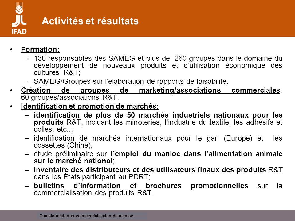Cassava processing and marketing Activités et résultats Formation: –130 responsables des SAMEG et plus de 260 groupes dans le domaine du développement de nouveaux produits et d'utilisation économique des cultures R&T; –SAMEG/Groupes sur l'élaboration de rapports de faisabilité.