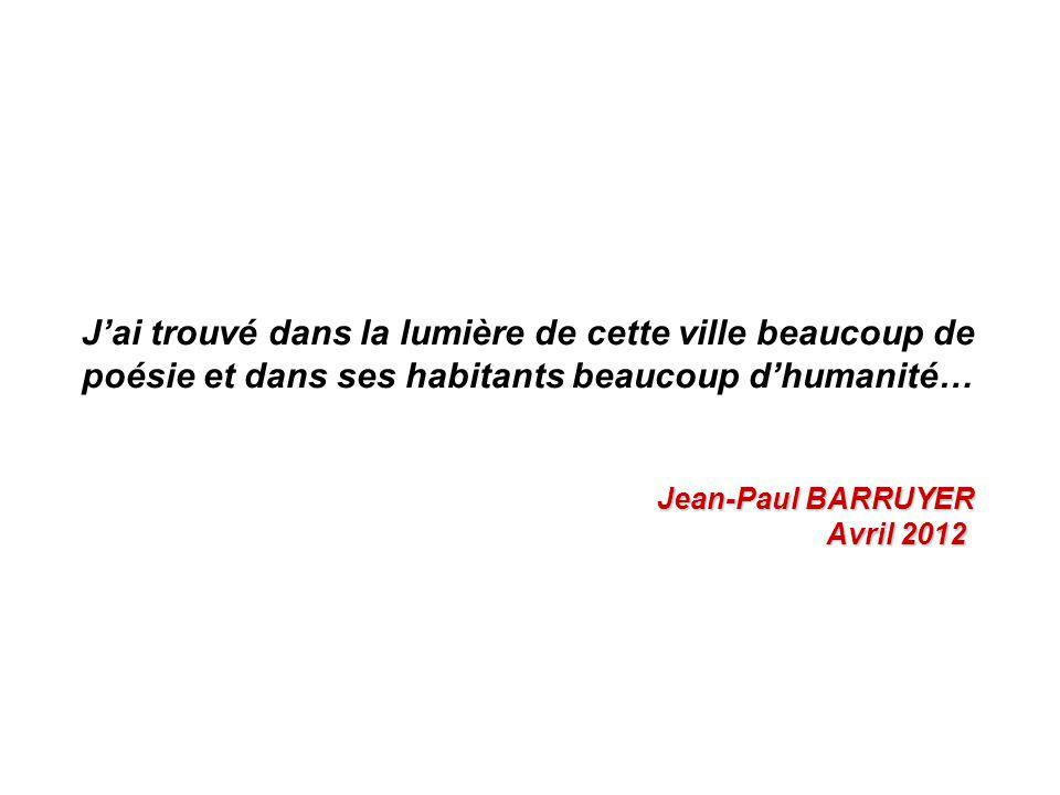 J'ai trouvé dans la lumière de cette ville beaucoup de poésie et dans ses habitants beaucoup d'humanité… Jean-Paul BARRUYER Avril 2012 Avril 2012