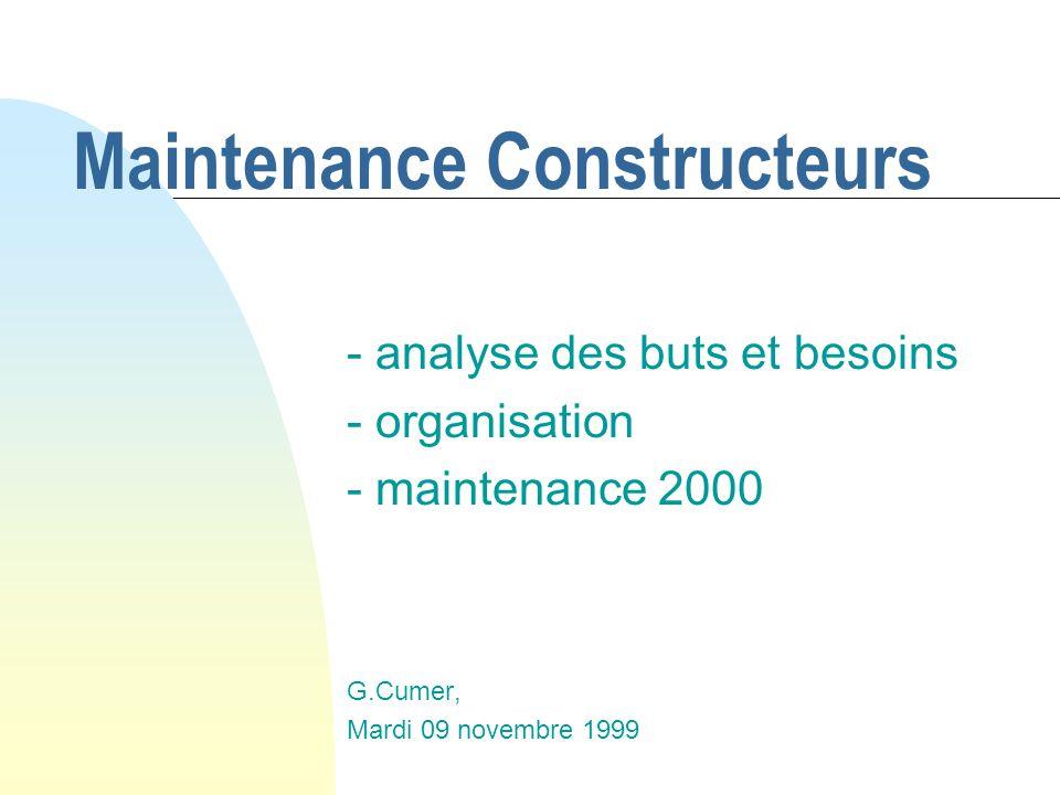 Maintenance Constructeurs - analyse des buts et besoins - organisation - maintenance 2000 G.Cumer, Mardi 09 novembre 1999