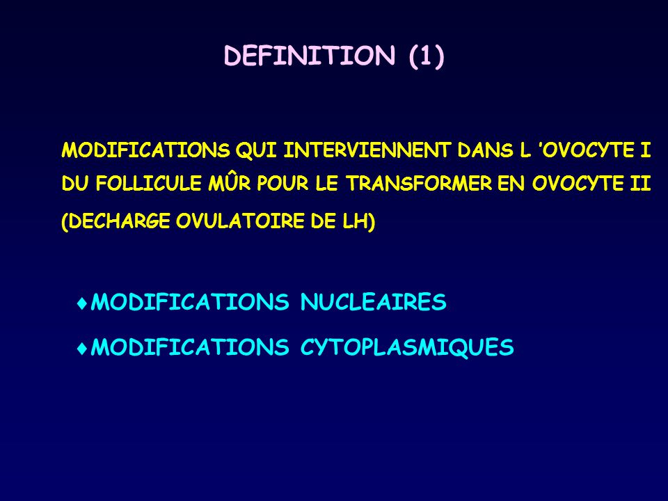 DEFINITION (1) MODIFICATIONS QUI INTERVIENNENT DANS L 'OVOCYTE I DU FOLLICULE MÛR POUR LE TRANSFORMER EN OVOCYTE II (DECHARGE OVULATOIRE DE LH)  MODIFICATIONS NUCLEAIRES  MODIFICATIONS CYTOPLASMIQUES
