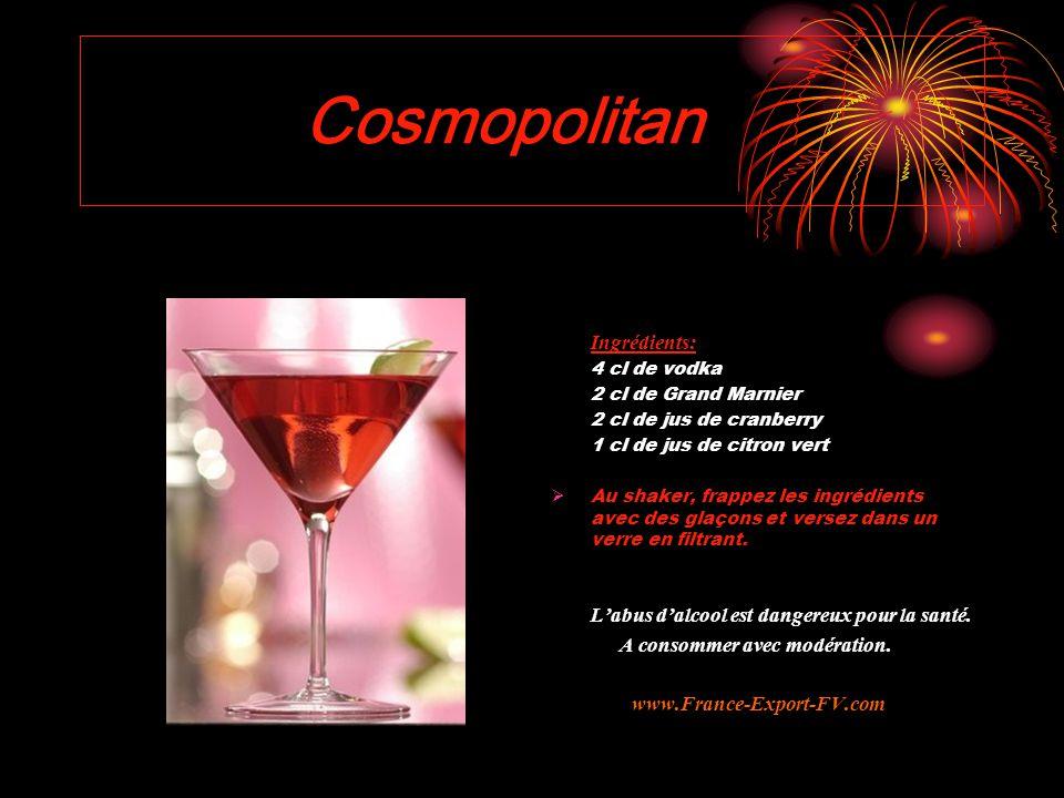 Cosmopolitan Ingrédients: 4 cl de vodka 2 cl de Grand Marnier 2 cl de jus de cranberry 1 cl de jus de citron vert  Au shaker, frappez les ingrédients avec des glaçons et versez dans un verre en filtrant.