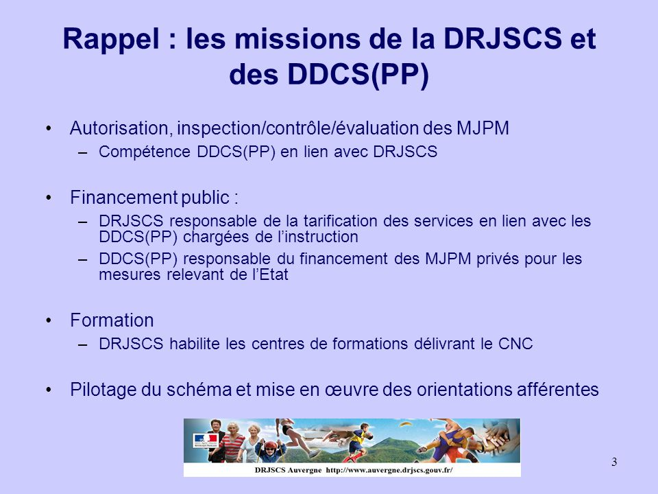 3 Rappel : les missions de la DRJSCS et des DDCS(PP) Autorisation, inspection/contrôle/évaluation des MJPM –Compétence DDCS(PP) en lien avec DRJSCS Fi