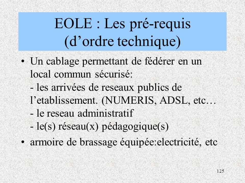 125 EOLE : Les pré-requis (d'ordre technique) Un cablage permettant de fédérer en un local commun sécurisé: - les arrivées de reseaux publics de l'etablissement.