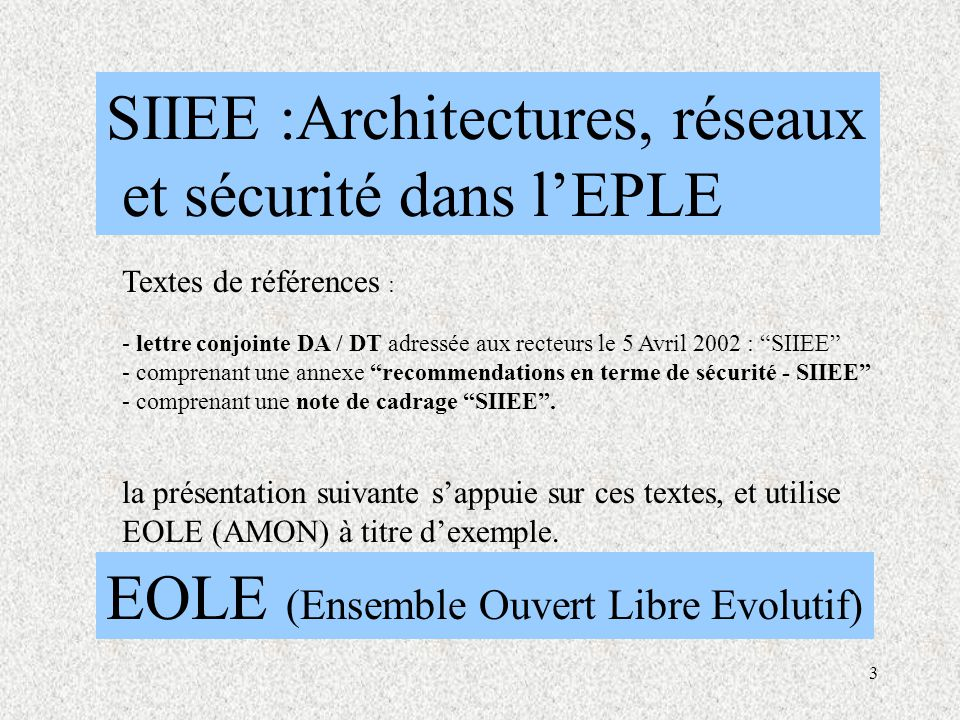 3 SIIEE :Architectures, réseaux et sécurité dans l'EPLE EOLE (Ensemble Ouvert Libre Evolutif) Textes de références : - lettre conjointe DA / DT adressée aux recteurs le 5 Avril 2002 : SIIEE - comprenant une annexe recommendations en terme de sécurité - SIIEE - comprenant une note de cadrage SIIEE .