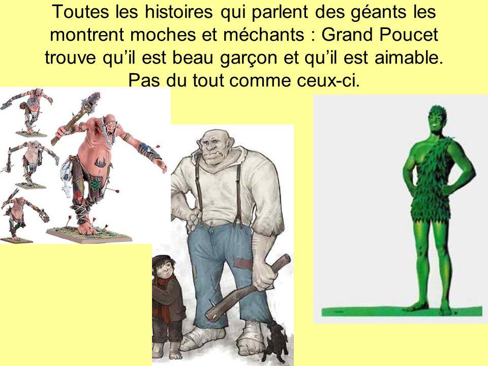 Toutes les histoires qui parlent des géants les montrent moches et méchants : Grand Poucet trouve qu'il est beau garçon et qu'il est aimable.