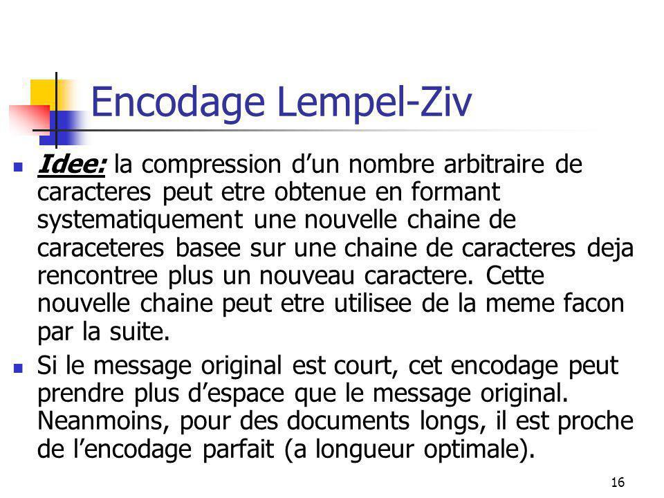16 Encodage Lempel-Ziv Idee: la compression d'un nombre arbitraire de caracteres peut etre obtenue en formant systematiquement une nouvelle chaine de caraceteres basee sur une chaine de caracteres deja rencontree plus un nouveau caractere.