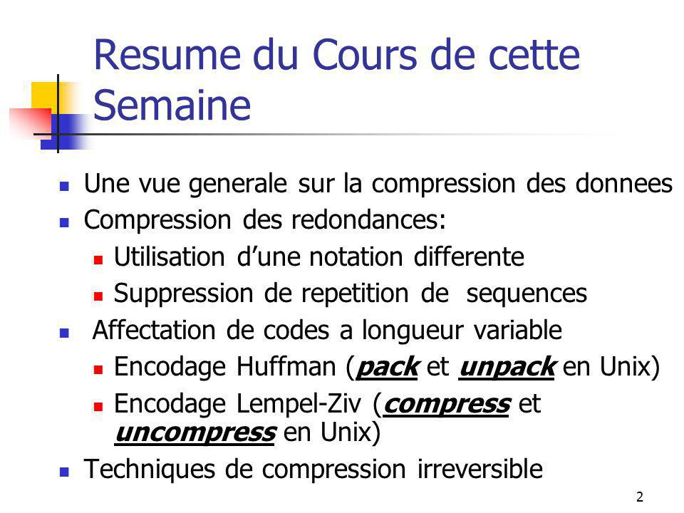 2 Resume du Cours de cette Semaine Une vue generale sur la compression des donnees Compression des redondances: Utilisation d'une notation differente Suppression de repetition de sequences Affectation de codes a longueur variable Encodage Huffman (pack et unpack en Unix) Encodage Lempel-Ziv (compress et uncompress en Unix) Techniques de compression irreversible